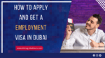 How to Apply and Get a Work/Employment Visa in Dubai